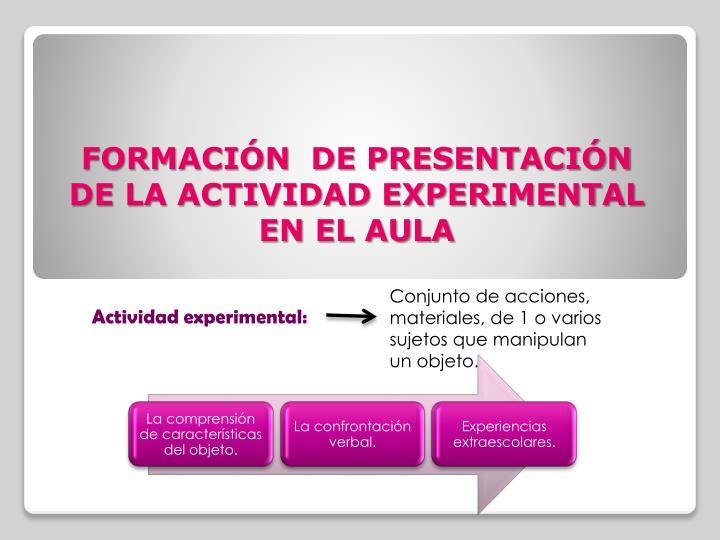 FORMACIÓN  DE PRESENTACIÓN DE LA ACTIVIDAD EXPERIMENTAL EN EL AULA
