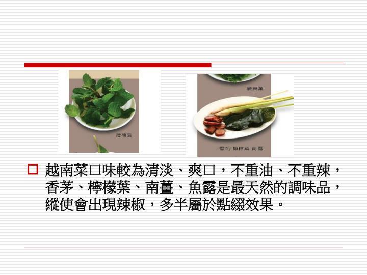越南菜口味較為清淡、爽口,不重油、不重辣,香茅、檸檬葉、南薑、魚露是最天然的調味品,縱使會出現辣椒,多半屬於點綴效果。