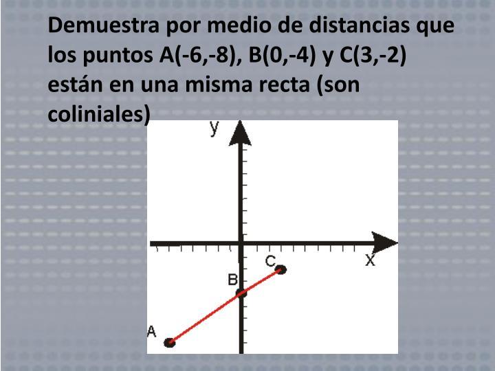 Demuestra por medio de distancias que los puntos A(-6,-8), B(0,-4) y C(3,-2) están en una misma recta (son coliniales)
