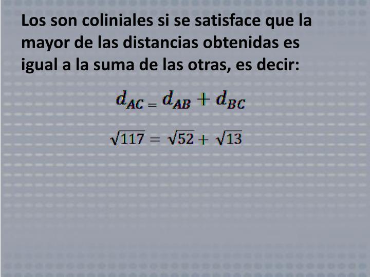 Los son coliniales si se satisface que la mayor de las distancias obtenidas es igual a la suma de las otras, es decir:
