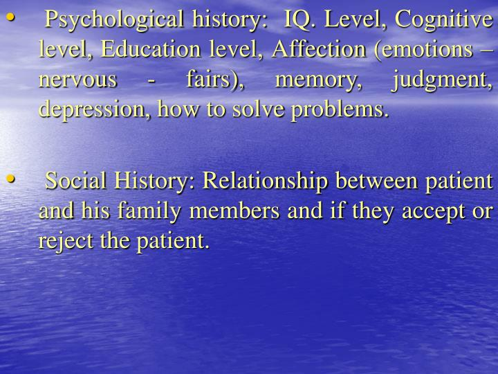 Psychological history:  IQ. Level, Cognitive level, Education level, Affection (emotions – nervous - fairs), memory, judgment, depression, how to solve problems.