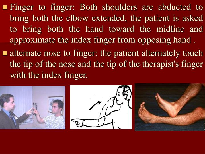 Finger to finger: Both shoulders are abducted to bring both the elbow extended, the patient is asked to bring both the hand toward the midline and approximate the index finger from opposing hand .