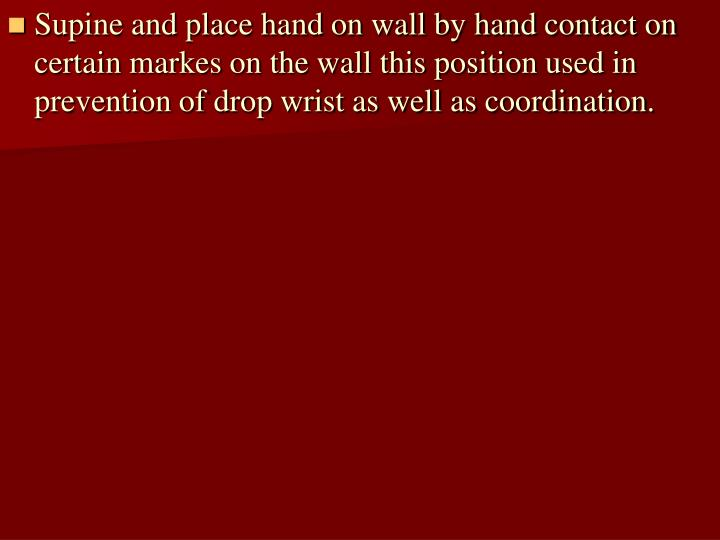 Supine and place hand on wall by hand contact on certain markes on the wall this position used in prevention of drop wrist as well as coordination.