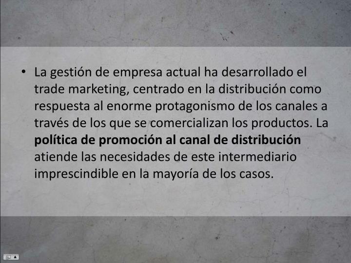 La gestión de empresa actual ha desarrollado el trade marketing, centrado en la distribución como respuesta al enorme protagonismo de los canales a través de los que se comercializan los productos. La