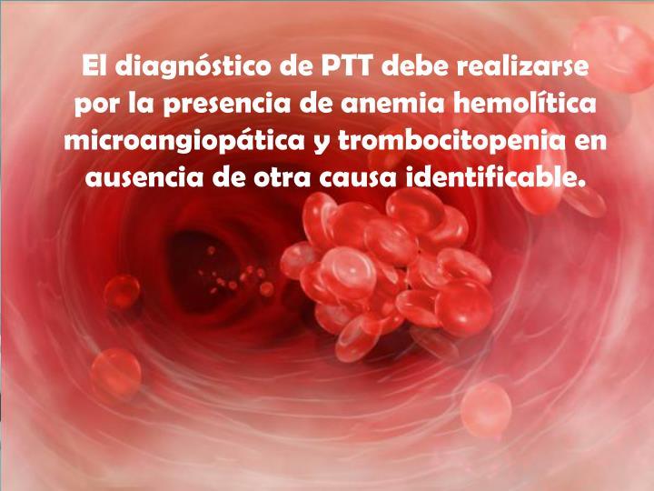 El diagnóstico de PTT debe realizarse por la presencia de anemia hemolítica microangiopática y trombocitopenia en ausencia de otra causa identificable