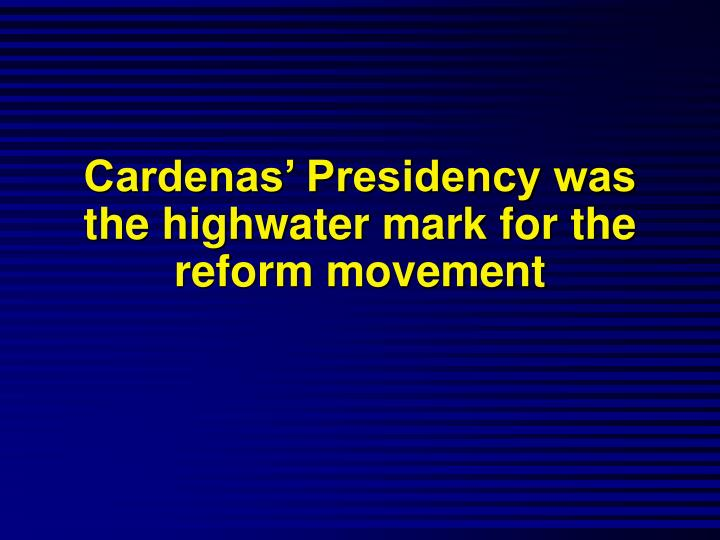 Cardenas' Presidency was the highwater mark for the reform movement