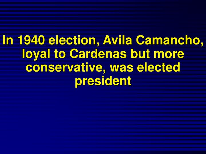 In 1940 election, Avila Camancho, loyal to Cardenas but more conservative, was elected president