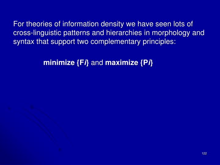 For theories of information density we have seen lots of cross-linguistic patterns and hierarchies in morphology and syntax that support two complementary principles: