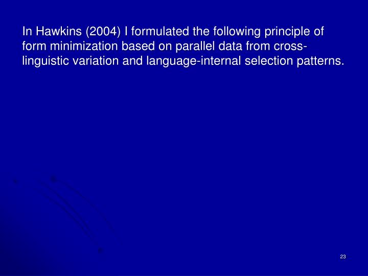 In Hawkins (2004) I formulated the following principle of form minimization based on parallel data from cross-linguistic variation and language-internal selection patterns.