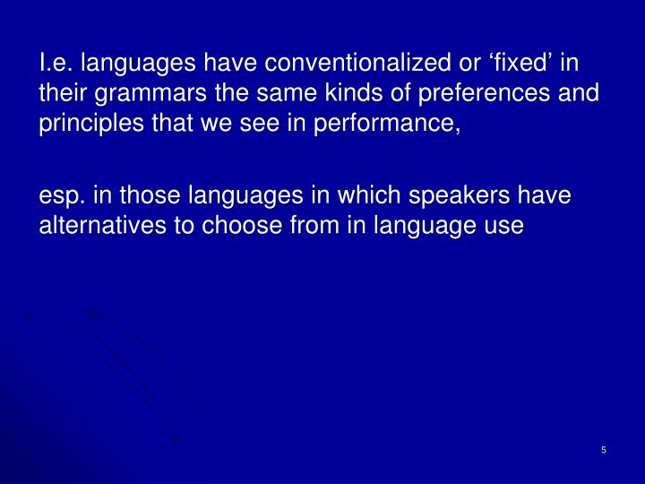 I.e. languages have conventionalized or 'fixed' in their grammars the same kinds of preferences and principles that we see in performance,