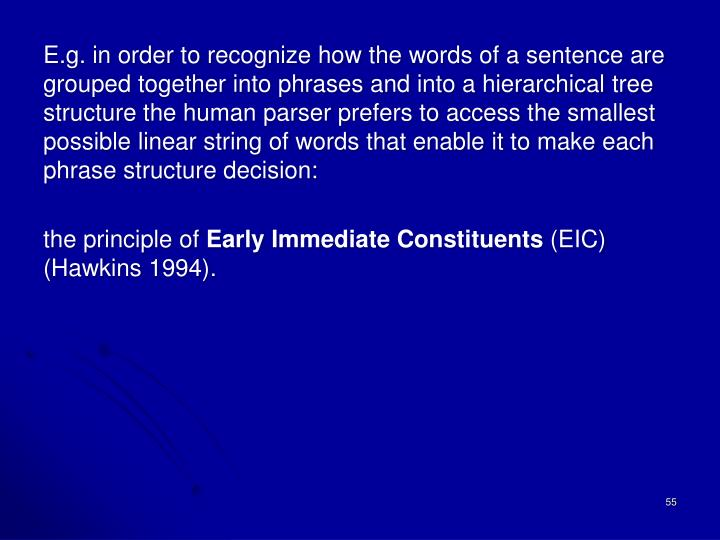 E.g. in order to recognize how the words of a sentence are grouped together into phrases and into a hierarchical tree structure the human parser prefers to access the smallest possible linear string of words that enable it to make each phrase structure decision: