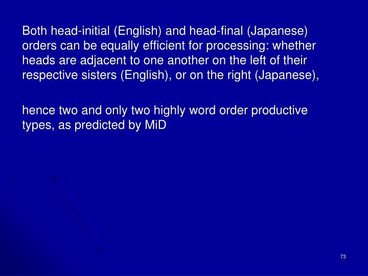 Both head-initial (English) and head-final (Japanese) orders can be equally efficient for processing: whether heads are adjacent to one another on the left of their respective sisters (English), or on the right (Japanese),
