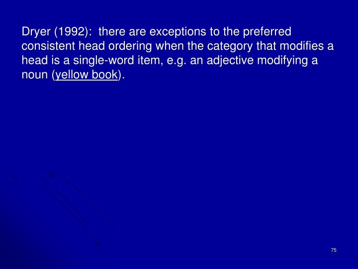 Dryer (1992):  there are exceptions to the preferred consistent head ordering when the category that modifies a head is a single-word item, e.g. an adjective modifying a noun (