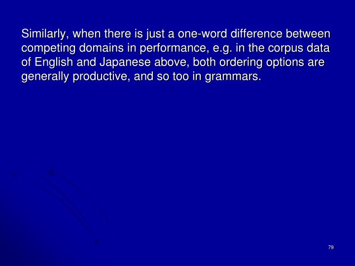 Similarly, when there is just a one-word difference between competing domains in performance, e.g. in the corpus data of English and Japanese above, both ordering options are generally productive, and so too in grammars.