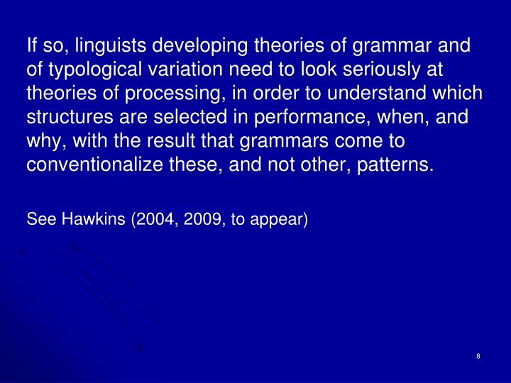 If so, linguists developing theories of grammar and of typological variation need to look seriously at theories of processing, in order to understand which structures are selected in performance, when, and why, with the result that grammars come to conventionalize these, and not other, patterns.