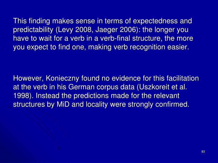 This finding makes sense in terms of expectedness and predictability (Levy 2008, Jaeger 2006): the longer you have to wait for a verb in a verb-final structure, the more you expect to find one, making verb recognition easier.