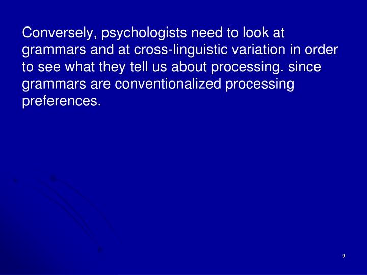 Conversely, psychologists need to look at grammars and at cross-linguistic variation in order to see what they tell us about processing. since grammars are conventionalized processing preferences.