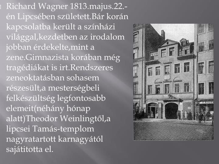 Richard Wagner 1813.majus.22.-n Lipcsben szletett.Br korn kapcsolatba kerlt a sznhzi vilggal,kezdetben az irodalom jobban rdekelte,mint a zene.Gimnazista korban mg tragdikat is irt.Rendszeres zeneoktatsban sohasem rszeslt,a mestersgbeli felkszltsg legfontosabb elemeit(nhny hnap alatt)Theodor Weinlingtl,a lipcsei Tams-templom nagyratartott karnagytl sajtitotta el.