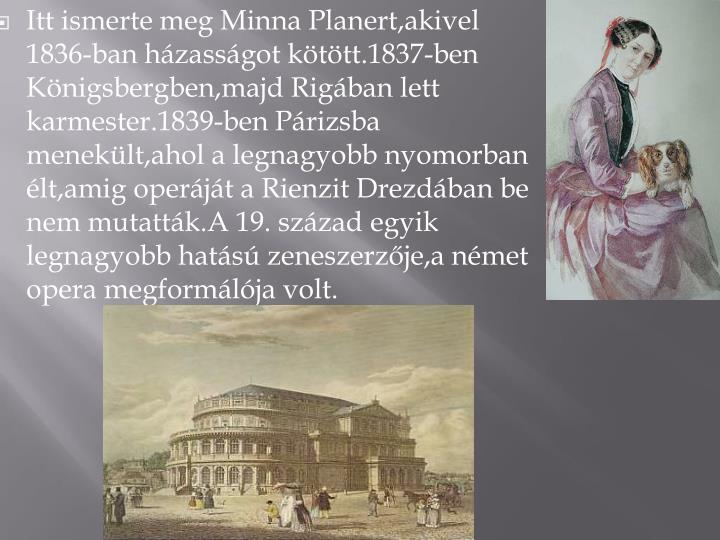 Itt ismerte meg Minna Planert,akivel 1836-ban hzassgot kttt.1837-ben Knigsbergben,majd Rigban lett karmester.1839-ben Prizsba meneklt,ahol a legnagyobb