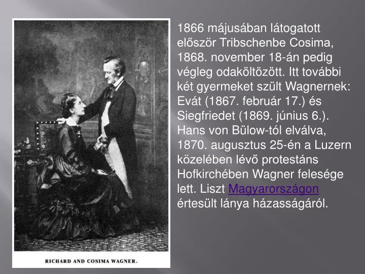 1866 mjusban ltogatott elszr Tribschenbe Cosima, 1868. november 18-n pedig vgleg odakltztt. Itt tovbbi kt gyermeket szlt Wagnernek: Evt (1867. februr 17.) s Siegfriedet (1869. jnius 6.). Hans von Blow-tl elvlva, 1870. augusztus 25-n a Luzern kzelben lv protestns Hofkirchben Wagner felesge lett. Liszt