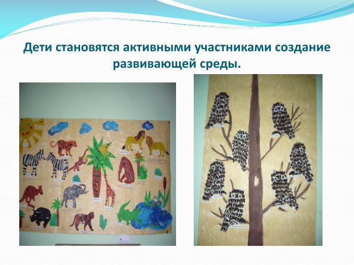 Дети становятся активными участниками создание развивающей среды.