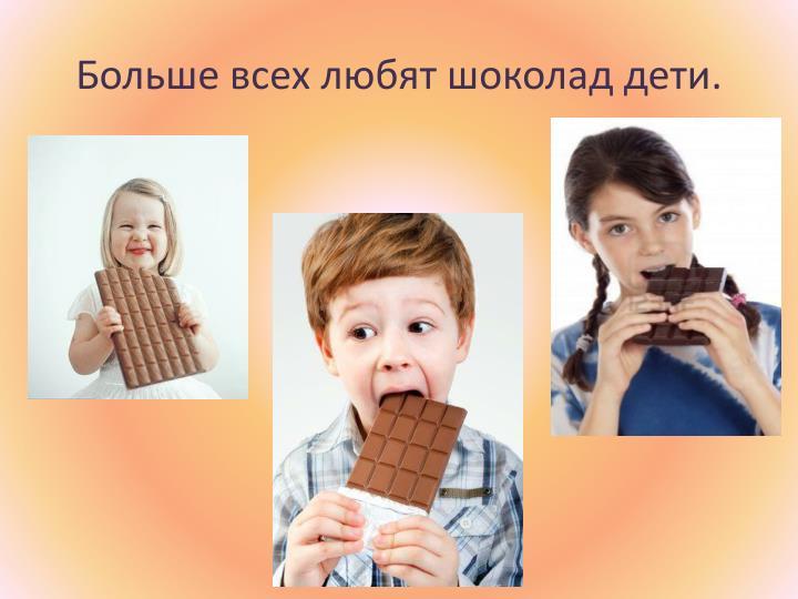 Больше всех любят шоколад дети.