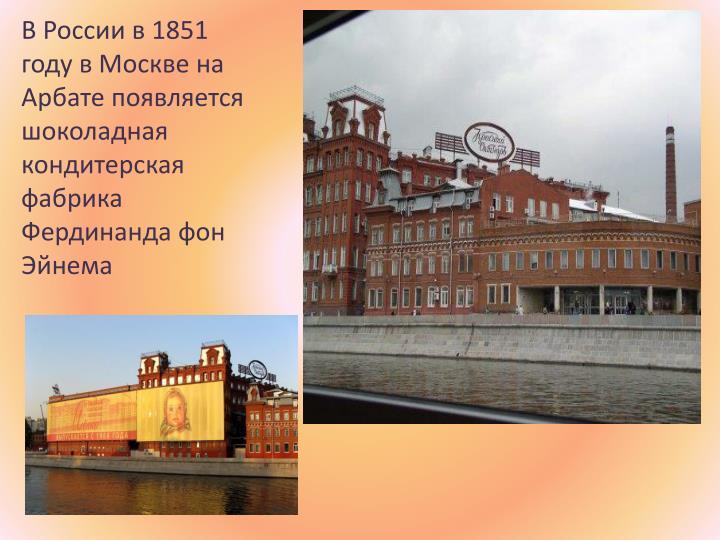 В России в 1851 году в Москве на Арбате появляется шоколадная кондитерская фабрика Фердинанда фон Эйнема