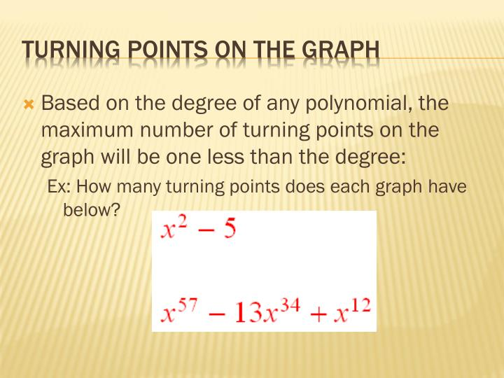 Based on the degree of any polynomial, the maximum number of turning points on the graph will be one less than the degree: