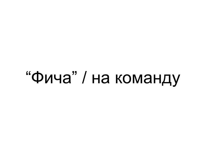 """Фича"" / на команду"
