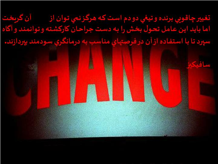 تغيير چاقويي برنده و تيغي دو دم است كه هرگز نمي توان از