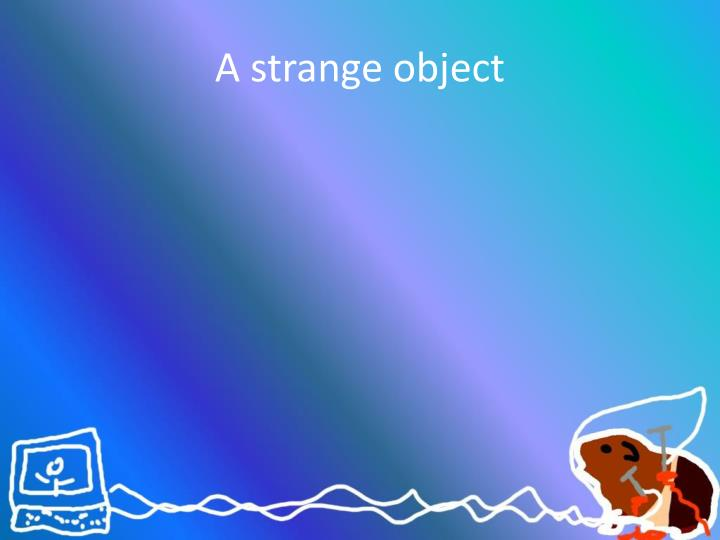 A strange object