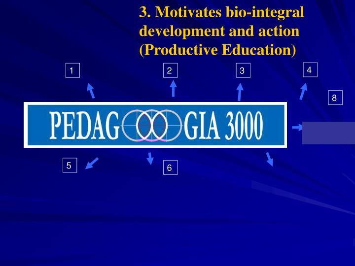 3. Motivates bio-integral development and action (Productive Education)