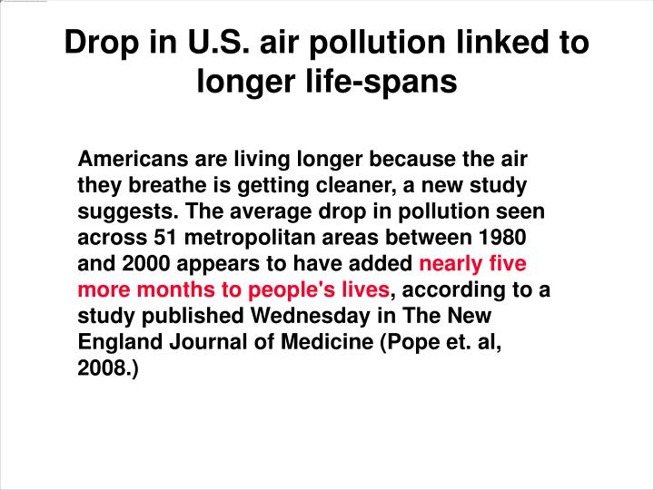 Americans are living longer because the air they breathe is getting cleaner, a new study suggests. The average drop in pollution seen across 51 metropolitan areas between 1980 and 2000 appears to have added nearly five more months to people's lives, according to a study published Wednesday in The New England Journal of Medicine.