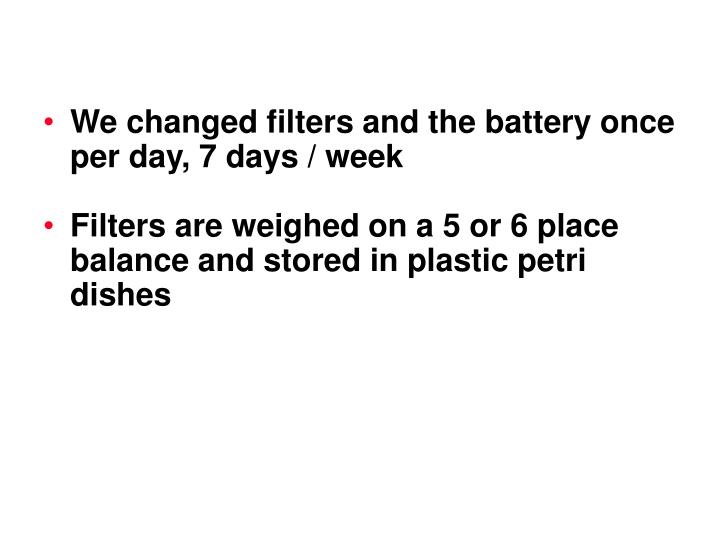 We changed filters and the battery once per day, 7 days / week