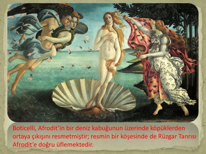 Boticelli, Afroditin bir deniz kabuunun zerinde kpklerden ortaya kn resmetmitir; resmin bir kesinde de Rzgar Tanrs Afrodite doru flemektedir.