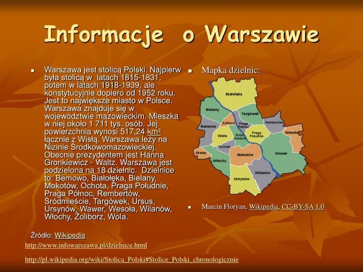Warszawa jest stolicą Polski. Najpierw była stolicą w  latach 1815-1831, potem w latach 1918-1939, ale  konstytucyjnie dopiero od 1952 roku. Jest to największe miasto w Polsce. Warszawa znajduje się w województwie mazowieckim. Mieszka w niej około 1 711 tys. osób. Jej powierzchnia wynosi 517,24
