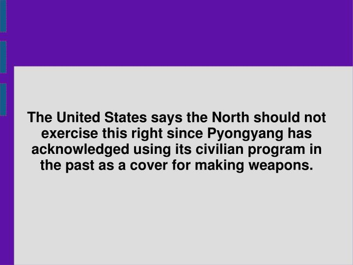 The United States says the North should not exercise this right since Pyongyang has acknowledged using its civilian program in the past as a cover for making weapons.