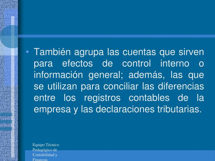 Tambin agrupa las cuentas que sirven para efectos de control interno o informacin general; adems, las que se utilizan para conciliar las diferencias entre los registros contables de la empresa y las declaraciones tributarias.