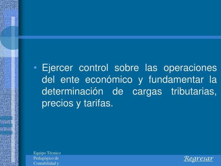 Ejercer control sobre las operaciones del ente econmico y fundamentar la determinacin de cargas tributarias, precios y tarifas.