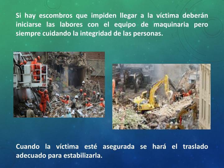 Si hay escombros que impiden llegar a la víctima deberán iniciarse las labores con el equipo de maquinaria pero siempre cuidando la integridad de las personas.