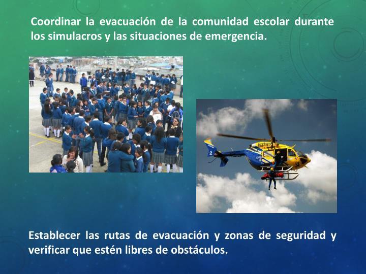 Coordinar la evacuación de la comunidad escolar durante los simulacros y las situaciones de emergencia.