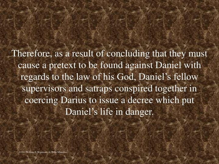 Therefore, as a result of concluding that they must cause a pretext to be found against Daniel with regards to the law of his God, Daniel's fellow supervisors and satraps conspired together in coercing Darius to issue a decree which put Daniel's life in danger.