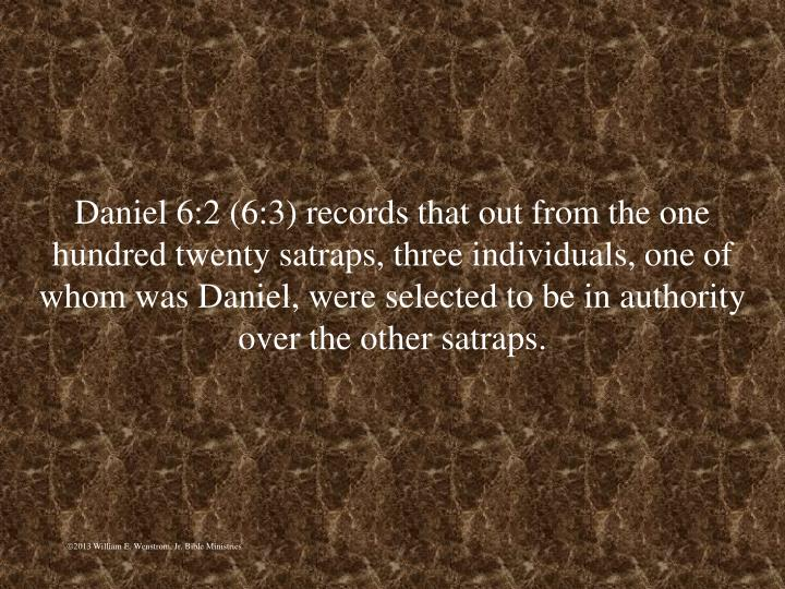 Daniel 6:2 (6:3) records that out from the one hundred twenty satraps, three individuals, one of whom was Daniel, were selected to be in authority over the other satraps.