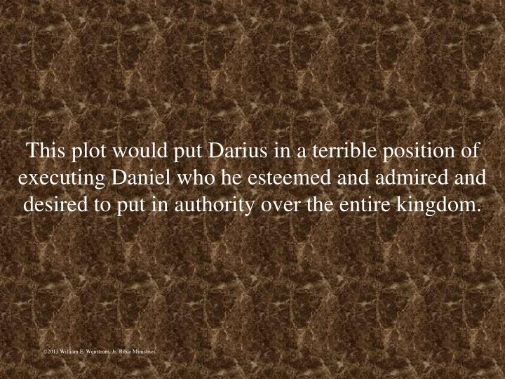 This plot would put Darius in a terrible position of executing Daniel who he esteemed and admired and desired to put in authority over the entire kingdom.