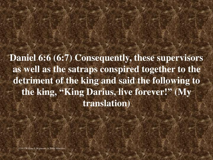"Daniel 6:6 (6:7) Consequently, these supervisors as well as the satraps conspired together to the detriment of the king and said the following to the king, ""King Darius, live forever!"" (My translation)"