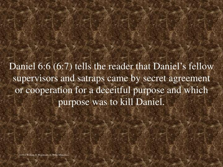 Daniel 6:6 (6:7) tells the reader that Daniel's fellow supervisors and satraps came by secret agreement or cooperation for a deceitful purpose and which purpose was to kill Daniel.