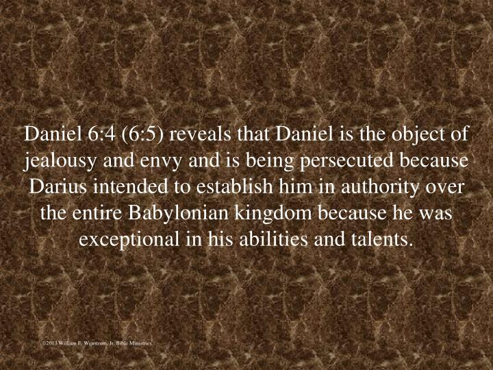 Daniel 6:4 (6:5) reveals that Daniel is the object of jealousy and envy and is being persecuted because Darius intended to establish him in authority over the entire Babylonian kingdom because he was exceptional in his abilities and talents.