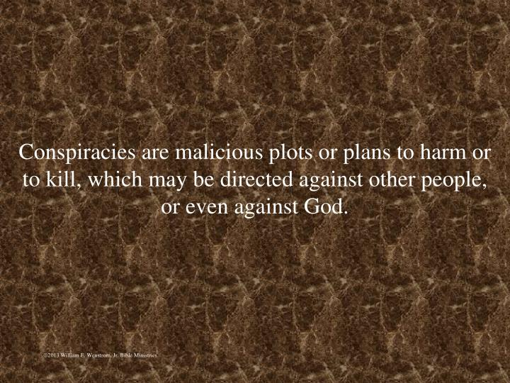 Conspiracies are malicious plots or plans to harm or to kill, which may be directed against other people, or even against God.