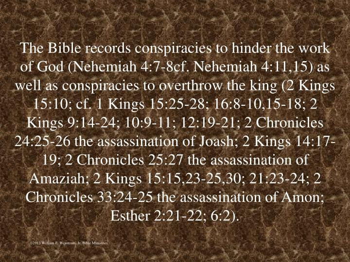 The Bible records conspiracies to hinder the work of God (Nehemiah 4:7-8cf. Nehemiah 4:11,15) as well as conspiracies to overthrow the king (2 Kings 15:10; cf. 1 Kings 15:25-28; 16:8-10,15-18; 2 Kings 9:14-24; 10:9-11; 12:19-21; 2 Chronicles 24:25-26 the assassination of Joash; 2 Kings 14:17-19; 2 Chronicles 25:27 the assassination of Amaziah; 2 Kings 15:15,23-25,30; 21:23-24; 2 Chronicles 33:24-25 the assassination of Amon; Esther 2:21-22; 6:2).
