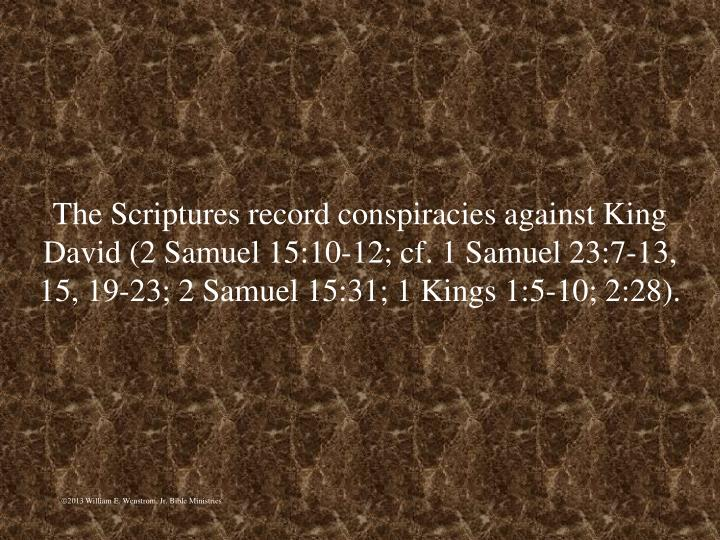 The Scriptures record conspiracies against King David (2 Samuel 15:10-12; cf. 1 Samuel 23:7-13, 15, 19-23; 2 Samuel 15:31; 1 Kings 1:5-10; 2:28).